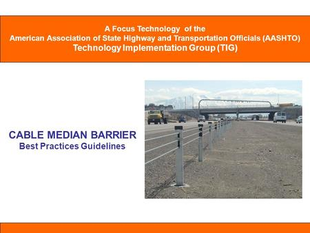 A Focus Technology of the American Association of State Highway and Transportation Officials (AASHTO) Technology Implementation Group (TIG) CABLE MEDIAN.