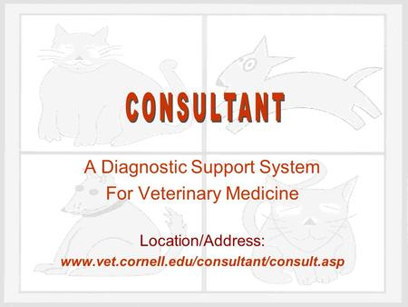 A Diagnostic Support System For Veterinary Medicine Location/Address: www.vet.cornell.edu/consultant/consult.asp.