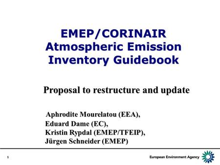 1 EMEP/CORINAIR Atmospheric Emission Inventory Guidebook Proposal to restructure and update Aphrodite Mourelatou (EEA), Eduard Dame (EC), Kristin Rypdal.