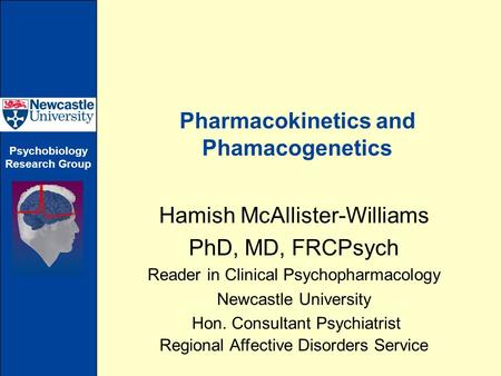 Psychobiology Research Group Pharmacokinetics and Phamacogenetics Hamish McAllister-Williams PhD, MD, FRCPsych Reader in Clinical Psychopharmacology Newcastle.