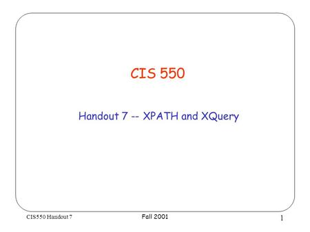 CIS550 Handout 7 Fall 2001 1 CIS 550 Handout 7 -- XPATH and XQuery.