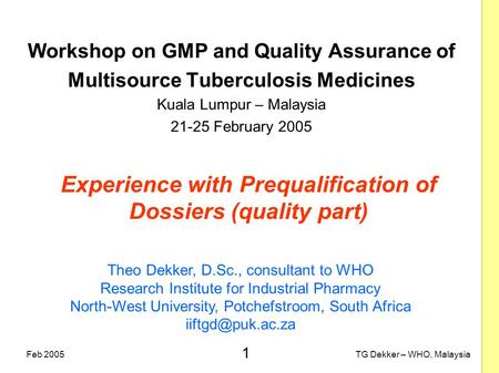 1 TG Dekker – WHO, MalaysiaFeb 2005 Experience with Prequalification of Dossiers (quality part) Workshop on GMP and Quality Assurance of Multisource Tuberculosis.