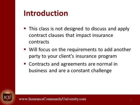 . www.InsuranceCommunityUniversity.com Introduction  This class is not designed to discuss and apply contract clauses that impact insurance contracts.