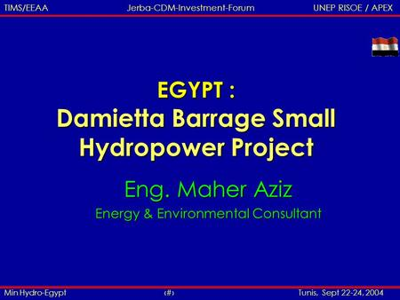 Min Hydro-Egypt 1 Tunis, Sept 22-24, 2004 TIMS/EEAA Jerba-CDM-Investment-Forum UNEP RISOE / APEX EGYPT : Damietta Barrage Small Hydropower Project Eng.