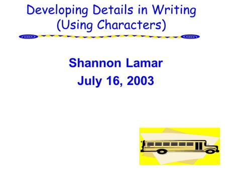 Developing Details in Writing (Using Characters) Shannon Lamar July 16, 2003.