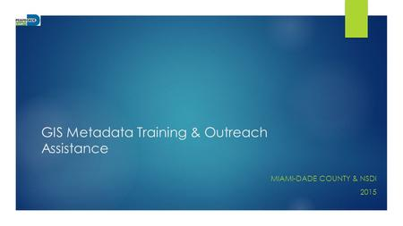 GIS Metadata Training & Outreach Assistance MIAMI-DADE COUNTY & NSDI 2015.