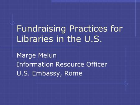 Fundraising Practices for Libraries in the U.S. Marge Melun Information Resource Officer U.S. Embassy, Rome.