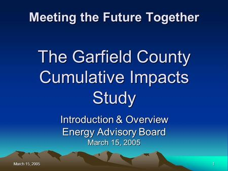 March 15, 2005 1 Meeting the Future Together The Garfield County Cumulative Impacts Study Introduction & Overview Energy Advisory Board March 15, 2005.