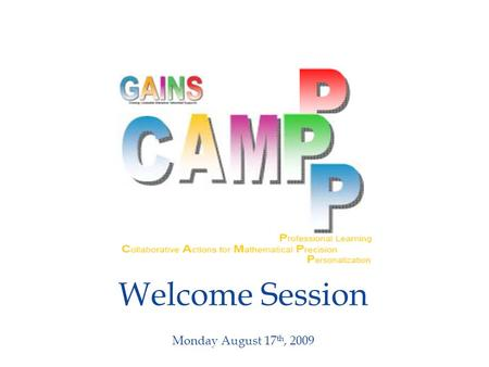 Welcome Session Monday August 17 th, 2009. Welcome Session  Welcome and Introductions  Goals for Math CAMPPP 2009  Math CAMPPP Program  Housekeeping.