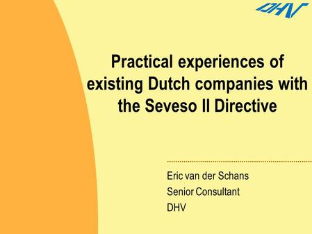 Practical experiences of existing Dutch companies with the Seveso II Directive Eric van der Schans Senior Consultant DHV.