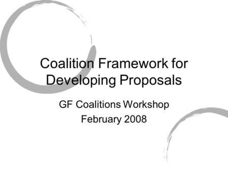 Coalition Framework for Developing Proposals GF Coalitions Workshop February 2008.