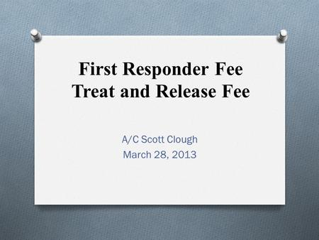 First Responder Fee Treat and Release Fee A/C Scott Clough March 28, 2013.