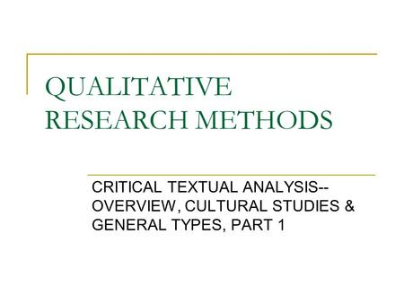 QUALITATIVE RESEARCH METHODS CRITICAL TEXTUAL ANALYSIS-- OVERVIEW, CULTURAL STUDIES & GENERAL TYPES, PART 1.