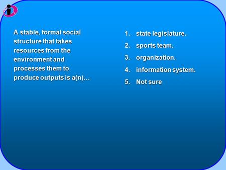 1.state legislature. 2.sports team. 3.organization. 4.information system. 5.Not sure A stable, formal social structure that takes resources from the environment.