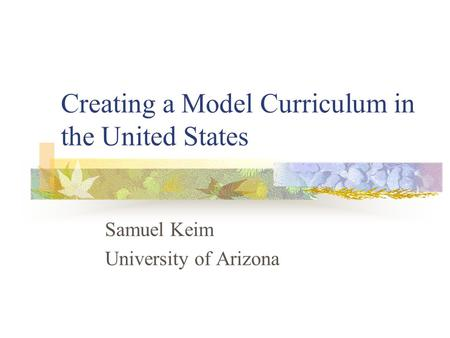 Creating a Model Curriculum in the United States Samuel Keim University of Arizona.