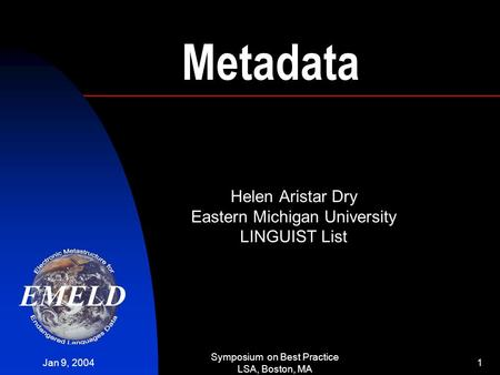 Jan 9, 2004 Symposium on Best Practice LSA, Boston, MA 1 Metadata Helen Aristar Dry Eastern Michigan University LINGUIST List.