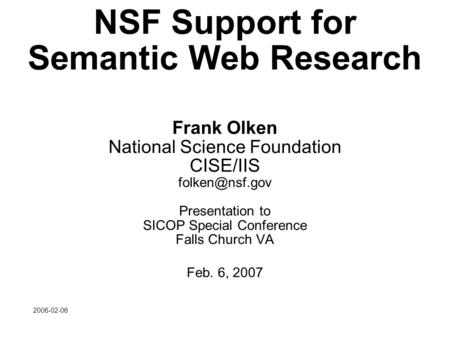 2006-02-06 NSF Support for Semantic Web Research Frank Olken National Science Foundation CISE/IIS Presentation to SICOP Special Conference.