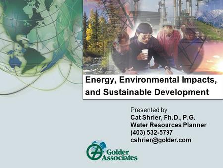 Energy, Environmental Impacts, and Sustainable Development Presented by Cat Shrier, Ph.D., P.G. Water Resources Planner (403) 532-5797