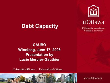 CAUBO Winnipeg, June 17, 2008 Presentation by Lucie Mercier-Gauthier Debt Capacity.