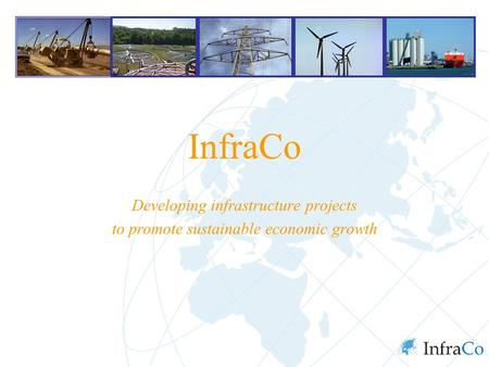 InfraCo Developing infrastructure projects to promote sustainable economic growth.