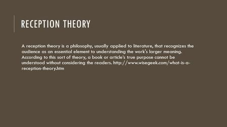 RECEPTION THEORY A reception theory is a philosophy, usually applied to literature, that recognizes the audience as an essential element to understanding.