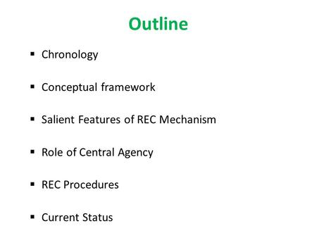 Outline  Chronology  Conceptual framework  Salient Features of REC Mechanism  Role of Central Agency  REC Procedures  Current Status.