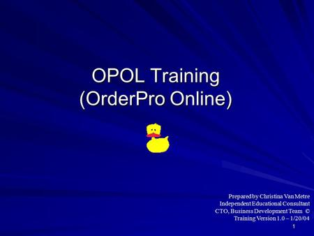 1 OPOL Training (OrderPro Online) Prepared by Christina Van Metre Independent Educational Consultant CTO, Business Development Team © Training Version.