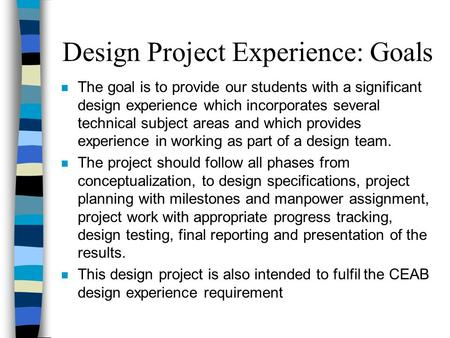 Design Project Experience: Goals n The goal is to provide our students with a significant design experience which incorporates several technical subject.