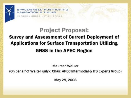 Project Proposal: Survey and Assessment of Current Deployment of Applications for Surface Transportation Utilizing GNSS in the APEC Region Maureen Walker.