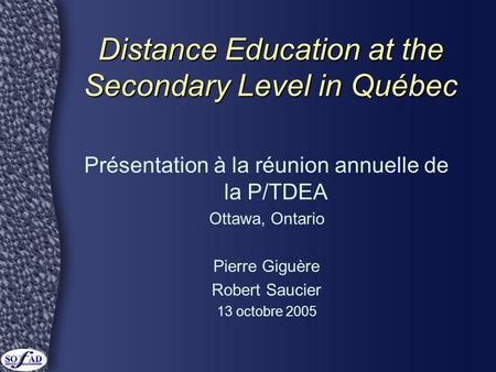 Distance Education at the Secondary Level in Québec Présentation à la réunion annuelle de la P/TDEA Ottawa, Ontario Pierre Giguère Robert Saucier 13 octobre.