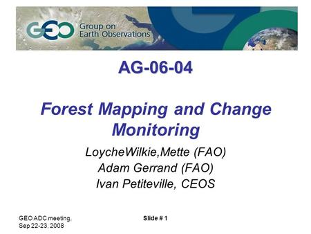 GEO ADC meeting, Sep 22-23, 2008 Slide # 1 AG-06-04 AG-06-04 Forest Mapping and Change Monitoring LoycheWilkie,Mette (FAO) Adam Gerrand (FAO) Ivan Petiteville,