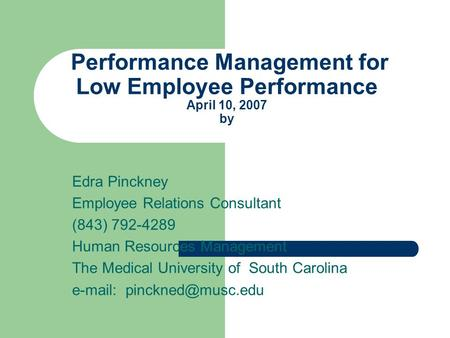 Performance Management for Low Employee Performance April 10, 2007 by Edra Pinckney Employee Relations Consultant (843) 792-4289 Human Resources Management.