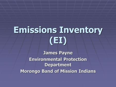 Emissions Inventory (EI) James Payne Environmental Protection Department Morongo Band of Mission Indians.