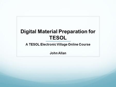 Digital Material Preparation for TESOL A TESOL Electronic Village Online Course John Allan.