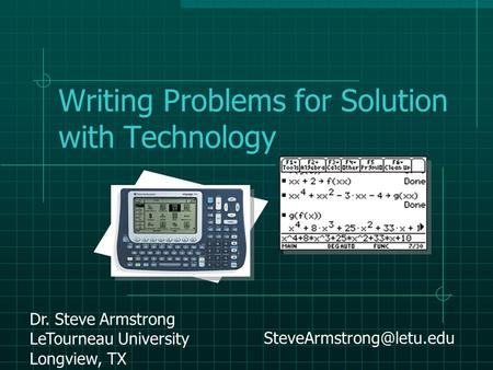 Writing Problems for Solution with Technology Dr. Steve Armstrong LeTourneau University Longview, TX