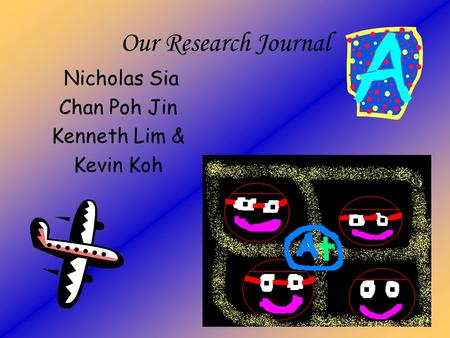 Our Research Journal Nicholas Sia Chan Poh Jin Kenneth Lim & Kevin Koh.