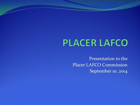 Presentation to the Placer LAFCO Commission September 10, 2014.