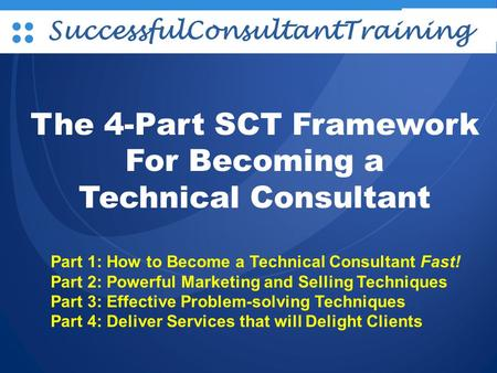 L/O/G/O SuccessfulConsultantTraining The 4-Part SCT Framework For Becoming a Technical Consultant Part 1: How to Become a Technical Consultant Fast! Part.