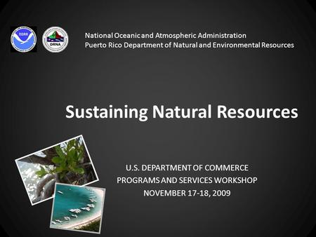 Sustaining Natural Resources U.S. DEPARTMENT OF COMMERCE PROGRAMS AND SERVICES WORKSHOP NOVEMBER 17-18, 2009 National Oceanic and Atmospheric Administration.