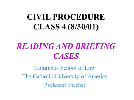CIVIL PROCEDURE CLASS 4 (8/30/01) READING AND BRIEFING CASES Columbus School of Law The Catholic University of America Professor Fischer.