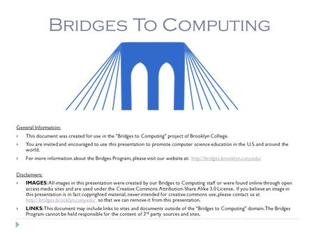 Bridges To Computing General Information:  This document was created for use in the Bridges to Computing project of Brooklyn College.  You are invited.