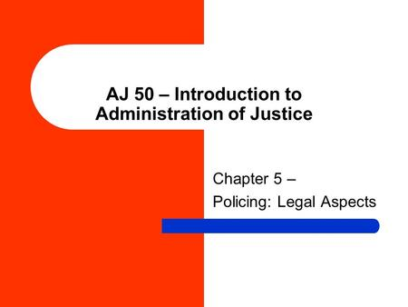 AJ 50 – Introduction to Administration of Justice Chapter 5 – Policing: Legal Aspects.