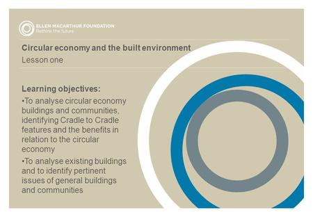 Circular economy and the built environment Lesson one Learning objectives: To analyse circular economy buildings and communities, identifying Cradle to.