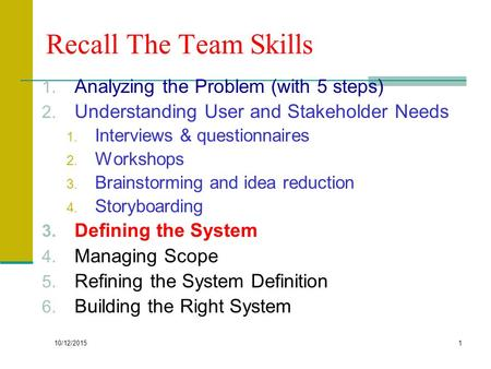 10/12/2015 1 Recall The Team Skills 1. Analyzing the Problem (with 5 steps) 2. Understanding User and Stakeholder Needs 1. Interviews & questionnaires.
