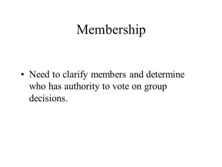 Membership Need to clarify members and determine who has authority to vote on group decisions.