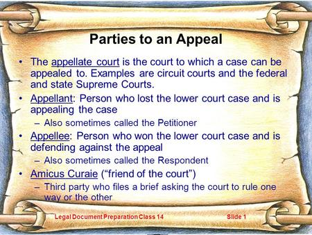 Legal Document Preparation Class 14Slide 1 Parties to an Appeal The appellate court is the court to which a case can be appealed to. Examples are circuit.