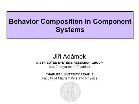 DISTRIBUTED SYSTEMS RESEARCH GROUP  CHARLES UNIVERSITY PRAGUE Faculty of Mathematics and Physics Behavior Composition in Component.