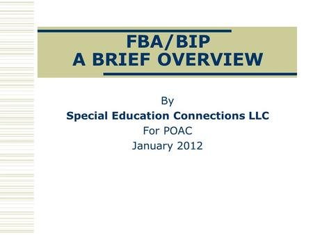 FBA/BIP A BRIEF OVERVIEW By Special Education Connections LLC For POAC January 2012.