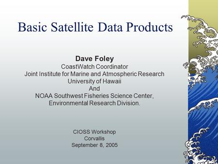 Basic Satellite Data Products Dave Foley CoastWatch Coordinator Joint Institute for Marine and Atmospheric Research University of Hawaii And NOAA Southwest.