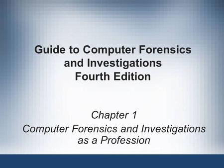 Guide to Computer Forensics and Investigations Fourth Edition Chapter 1 Computer Forensics and Investigations as a Profession.